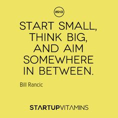 """""""Start small, think big, and aim somewhere in between."""" - Bill Rancic"""
