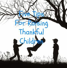 1. Parents must MODEL. 2. Look for opportunities to thank THEM. 3. ENCOURAGE and provide avenues for thanksgiving. 4. REWARD attitudes of gratefulness. 5.REINFORCE thankfulness.