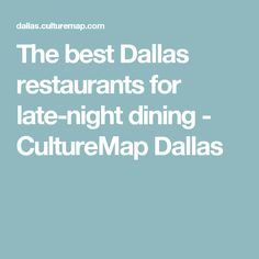 The best Dallas restaurants for late-night dining - CultureMap Dallas