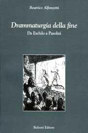 Drammaturgia della fine : da Eschilo a Pasolini / Beatrice Alfonzetti - Roma : Bulzoni, cop. 2008