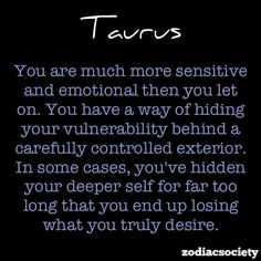 Incredibly true! - Taurus Facts. My friends are always suprised when I let on how vulnerable I really am.