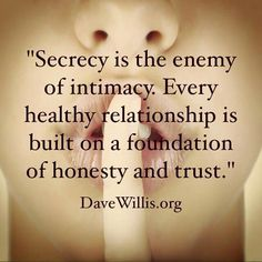 Secrecy is the enemy of intimacy.  Every healthy relationship s built on a foundation of honesty and trust.