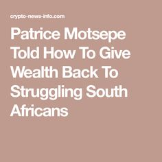 Patrice Motsepe Told How To Give Wealth Back To Struggling South Africans Africans, African Dress, Giving, Wealth