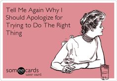 Tell Me Again Why I Should Apologize for Trying to Do The Right Thing.