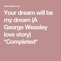 Your dream will be my dream (A George Weasley love story) *Completed*