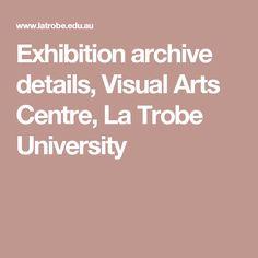 Exhibition archive details, Visual Arts Centre, La Trobe University