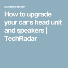 How to upgrade your car's head unit and speakers | TechRadar