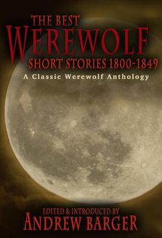 The Best Werewolf Short Stories 1800-1849 anthology, edited by Andrew Barger  Transformation of the werewolf in literature made its greatest strides in the 19th century when the shape-shifting monster leaped from poetry to the short story. Read some of the earliest werewolf stories in the English language tonight.
