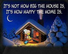 It's not how big the house is, it's how happy the home is. Snoopy.