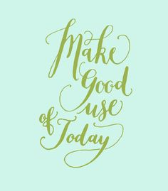 make good use of today
