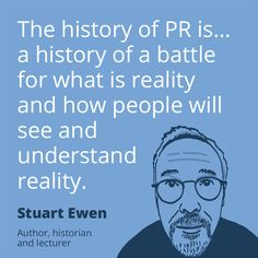 PR quote by Stuart Ewen – The history of PR is… a history of a battle for what is reality and how people will see and understand reality.