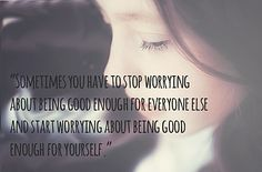 Sometimes you have to stop worrying about being good enough for everyone else & start worrying about being good enough for yourself.