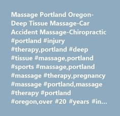 Massage Portland Oregon-Deep Tissue Massage-Car Accident Massage-Chiropractic #portland #injury #therapy,portland #deep #tissue #massage,portland #sports #massage,portland #massage #therapy,pregnancy #massage #portland,massage #therapy #portland #oregon,over #20 #years #in #massage,portland #massage #therapist,top #10 #massage #therapists #in #porltand #or,voted #top #10 #massage #therapists #in #porltand #or,car #accident #chiropractic # # #massage,car #accident #chiropractic #portland,car…