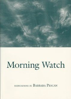 Morning watch: Meditations by Barbara Pescan. A lovely book of inspired poetry.