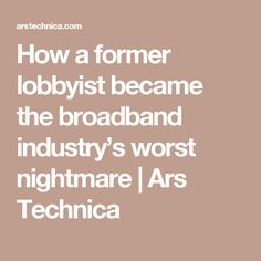 How a former lobbyist became the broadband industry's worst nightmare | Ars Technica