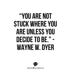 You are not stuck where you are unless you decide to be. -Wayne Dyer Quote #quote #quotes #quoteoftheday