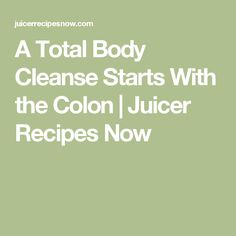 A Total Body Cleanse Starts With the Colon | Juicer Recipes Now