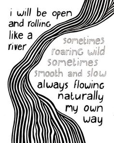 Rolling like a river, roaring wild, smooth and slow, flowing naturally