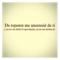 〽️ De repente me anestesié de ti...y ya no me dolía lo que hacías, ya no me dolías tú
