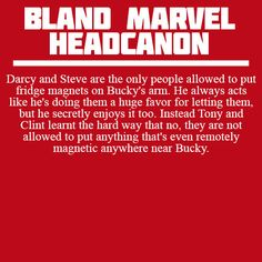 Darcy and Steve are the only people allowed to put fridge magnets on Bucky's arm. He always acts like he's doing them a huge favor for letting them, but he secretly enjoys it too. Instead Tony and Clint learnt the hard way that no, they are not allowed to put anything that's even remotely magnetic anywhere near Bucky.