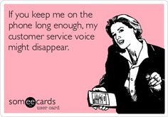 If you keep me on the phone long enough, my customer service voice might disappear.