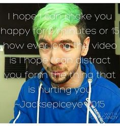 Sometimes I'm really thankful that I found him. I'd been going through shit, I made mistakes and I found terrible alternatives of coping with the pain, and then I watched Jacksepticeye. He made me laugh, he made me smile, he made me HAPPY. I honestly had no idea someone could make me feel so much better in just 15 short minutes. Jack you are a gift to this world.