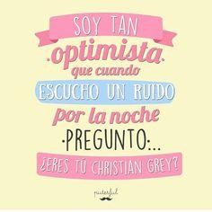 Soy tan optimista que cuando escucho un ruido por la noche pregunto, eres tu Christian Grey?