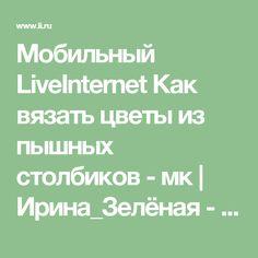 Мобильный LiveInternet Как вязать цветы из пышных столбиков - мк    Ирина_Зелёная - Всё самое модное, интересное и вкусное вы найдёте у perchica   