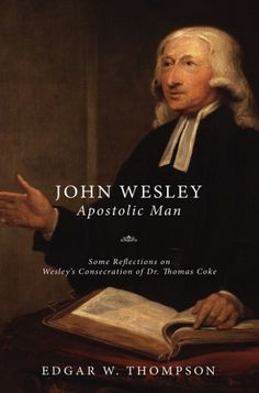 WESLEY: APOSTOLIC MAN (Some Reflections on Wesley's Consecration of Dr. Thomas Coke; by Edgar W. Thompson; Imprint: Wipf and Stock). In Wesley: Apostolic Man, Edgar Thompson distinguishes four elements in the spiritual composition and churchmanship of John Wesley: (1) Acceptance of the Holy Scriptures as the Rule of Faith and Practice (2) Reverence for the usages of the Primitive Church (3) A warm and unquenchable love for the Church of England (4) A constant and unshakable conviction...