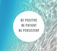 Be positive, be patient, be persistent