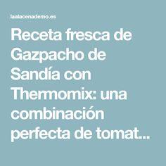 Receta fresca de Gazpacho de Sandía con Thermomix: una combinación perfecta de tomates, y sandía. Ideal para los meses de verano! La opción más refrescante.