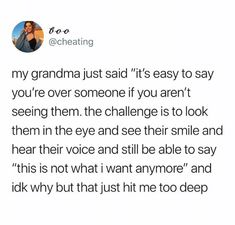 My Grandma Just Said It's Easy to Say You're Over Someone if You Aren't Seeing Them the Challenge Is to Look Them in the Eye and See Their Smile and Hear Their Voice and Still Be Able to Say This Is Not What I Want Anymore and Idk Why but That Just Hit Me Too Deep | Cheating Meme on ME.ME Talking Quotes, Real Talk Quotes, Fact Quotes, Tweet Quotes, Mood Quotes, Quotes To Live By, Twitter Quotes, Heartbroken Quotes, Crush Quotes