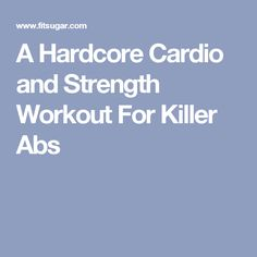 A Hardcore Cardio and Strength Workout For Killer Abs
