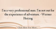 The most popular Werner Herzog Quotes About Experience - 18174 : I'm a very professional man. I'm not out for the experience of adventure. Experience Quotes, Werner Herzog, Adventure, Quotes About Experience, Adventure Movies, Adventure Books