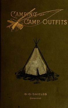 1890 Camping and Camp Outfits- A Manual of Instruction, for Young & Old Sportsmen. by G.O. Shield. GREAT CAMPING RESOURCE; clothing, bedding, camp equipage, guns & rifles, fishing tackles, horses & their equipment & guides. Free Read online by archive.org