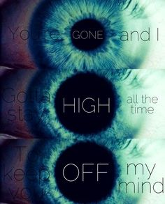 got to stay HIGH all the TIME to keep you off my mind