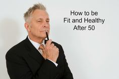 HOW TO BE FIT AND HEALTHY AFTER 50