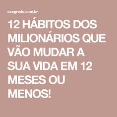12 HÁBITOS DOS MILIONÁRIOS QUE VÃO MUDAR A SUA VIDA EM 12 MESES OU MENOS! Time Is Money, Lifestyle, Quotes, Blog, Crepes, Entertainment, Inspire, Business, Diy