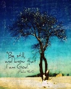 Psalm 46:10 - Be still, and know that I am God.