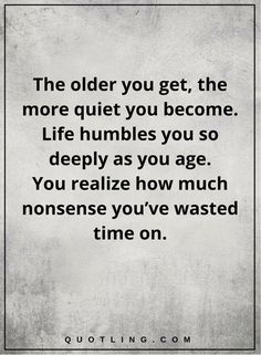 life quotes The older you get, the more quiet you become. Life humbles you so deeply as you age. You realize how much nonsense you've wasted time on.