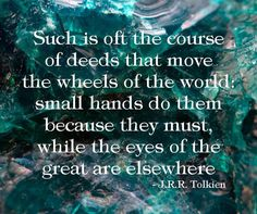 """""""Such is oft the course of deeds that move the wheels of the world: small hands do them because they must, while the eyes of the great are elsewhere."""" --J.R.R. Tolkien"""