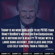 Trump is no more qualified to be POTUS than Honey BooBoo's mother or Kim Kardashian. He is nothing but a reality TV freak with a large bank account, zero class and even less self control than a toddler.
