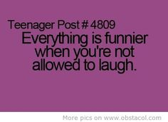 And then you just burst out and the teachers like, thats not Funny!  So you say I know, and Keep laughing in your mind
