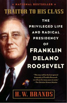 Traitor to His Class: The Privileged Life and Radical Presidency of Franklin ... - H. W. Brands - Google Books