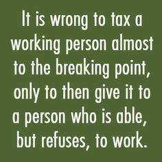 It is wrong to tax a working person almost to the breaking point, only to then give it to a person who is able, but refuses, to work! That is exactly what Obama is doing! Political Quotes, Political Views, Great Quotes, Me Quotes, Inspirational Quotes, Cheeky Quotes, Meaningful Quotes, Truth Hurts, Way Of Life