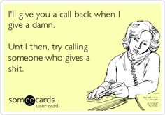 I'll give you a call back when I give a damn. Until then, try calling someone who gives a s**t.