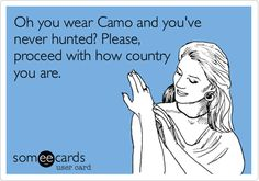Oh you wear Camo and you've never hunted? Please, proceed with how country you are.