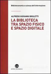 La *biblioteca tra spazio fisico e spazio digitale : evoluzione di un modello / Alfredo Giovanni Broletti. - Milano : Bibliografica, 2014. - 231 p. : ill. ; 22 cm