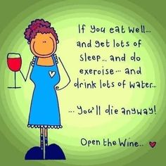 If you eat well . and get lots of sleep . and do exercise . and drink lots of water . youll die anyway! Open the wine. Well aint that the truth? Get that bottle open. Funny Quotes, Life Quotes, Funny Memes, Tea Quotes, Lovers Quotes, Night Quotes, Funny Signs, Daily Quotes, Wine Jokes