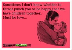 Rottenecards - Sometimes I don't know whether to throat punch you or be happy that we have children together.. Must be love...
